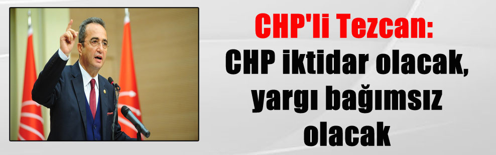 CHP'li Tezcan: CHP iktidar olacak, yargı bağımsız olacak