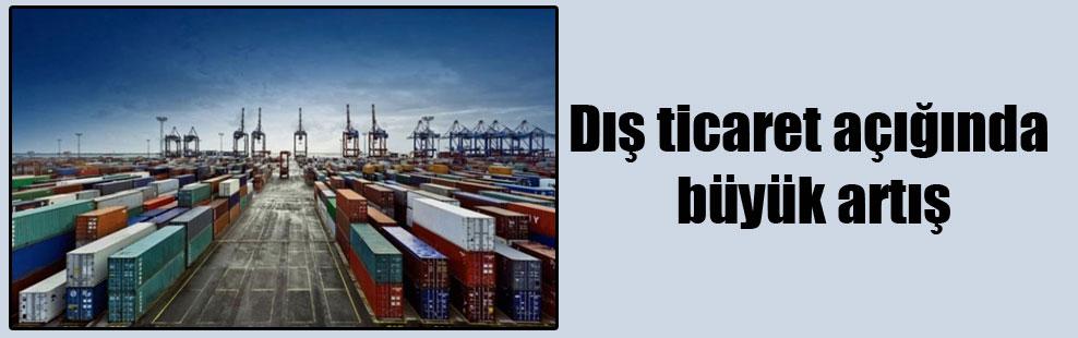 Dış ticaret açığında büyük artış