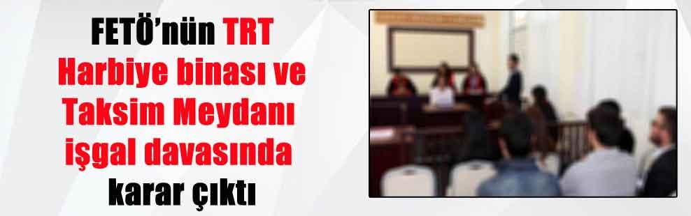 FETÖ'nün TRT Harbiye binası ve Taksim Meydanı işgal davasında karar çıktı