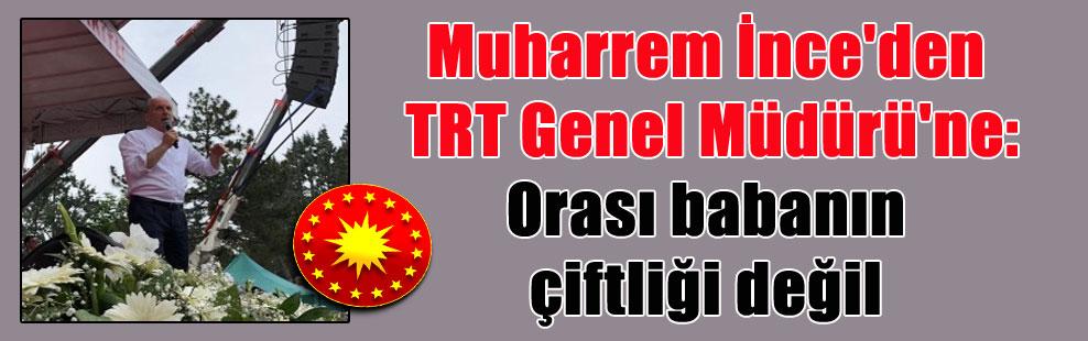 Muharrem İnce'den TRT Genel Müdürü'ne: Orası babanın çiftliği değil