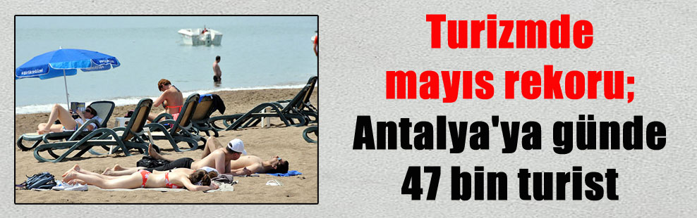 Turizmde mayıs rekoru; Antalya'ya günde 47 bin turist