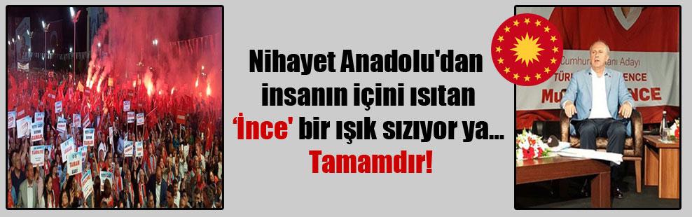 Nihayet Anadolu'dan insanın içini ısıtan 'İnce' bir ışık sızıyor ya… Tamamdır!