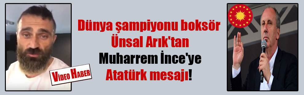 Dünya şampiyonu boksör Ünsal Arık'tan Muharrem İnce'ye Atatürk mesajı!