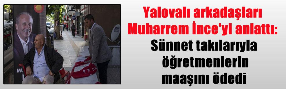 Yalovalı arkadaşları Muharrem İnce'yi anlattı: Sünnet takılarıyla öğretmenlerin maaşını ödedi