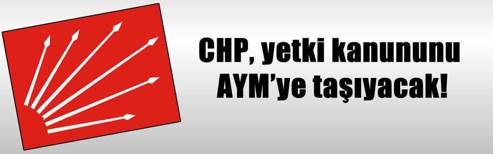 CHP, yetki kanununu AYM'ye taşıyacak!