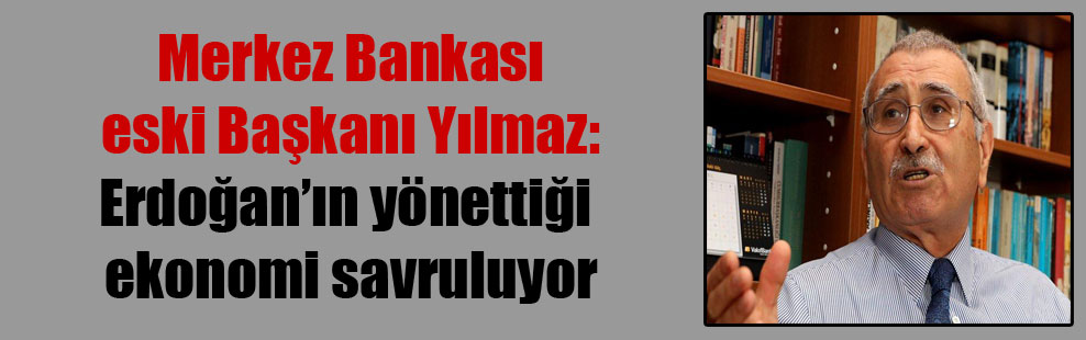 Merkez Bankası eski Başkanı Yılmaz: Erdoğan'ın yönettiği ekonomi savruluyor