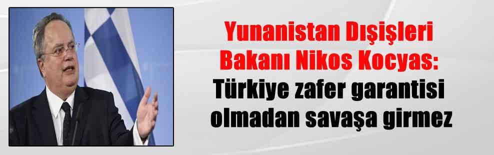 Yunanistan Dışişleri Bakanı Nikos Kocyas: Türkiye zafer garantisi olmadan savaşa girmez