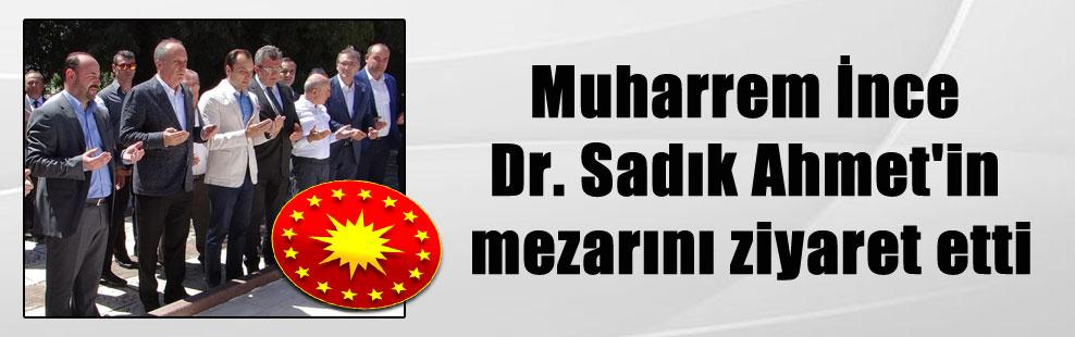 Muharrem İnce Dr. Sadık Ahmet'in mezarını ziyaret etti