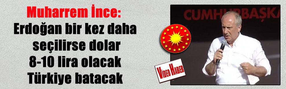 Muharrem İnce: Erdoğan bir kez daha seçilirse dolar 8-10 lira olacak Türkiye batacak