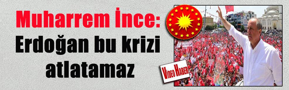 Muharrem İnce: Erdoğan bu krizi atlatamaz