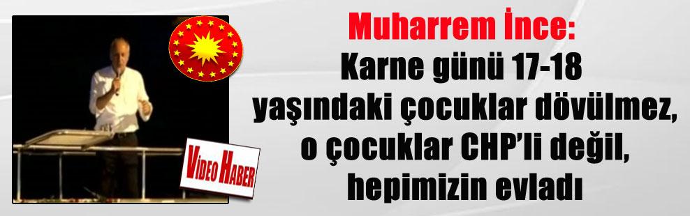 Muharrem İnce: Karne günü 17-18 yaşındaki çocuklar dövülmez, o çocuklar CHP'li değil, hepimizin evladı