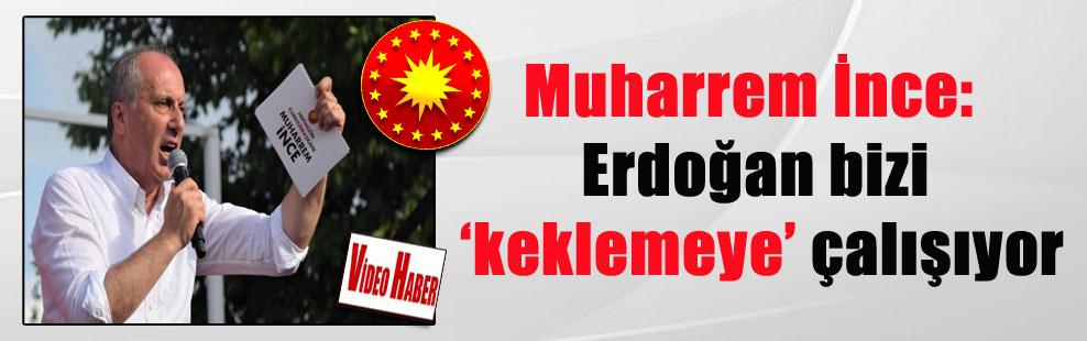 Muharrem İnce: Erdoğan bizi 'keklemeye' çalışıyor