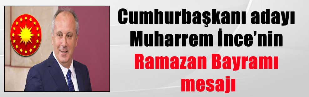 Cumhurbaşkanı adayı Muharrem İnce'nin Ramazan Bayramı mesajı
