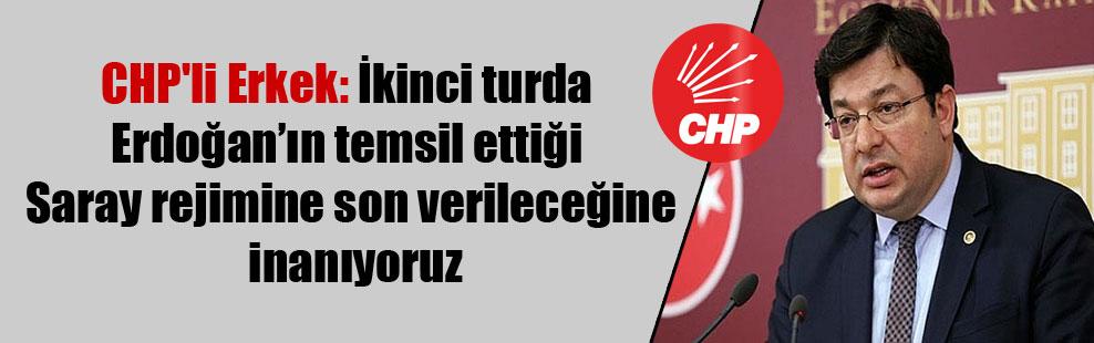 CHP'li Erkek: İkinci turda Erdoğan'ın temsil ettiği Saray rejimine son verileceğine inanıyoruz