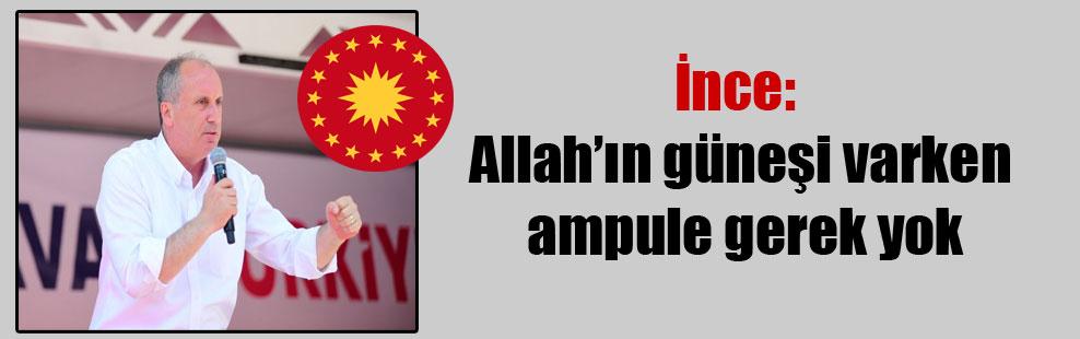 İnce: Allah'ın güneşi varken ampule gerek yok