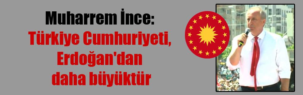 Muharrem İnce: Türkiye Cumhuriyeti, Erdoğan'dan daha büyüktür