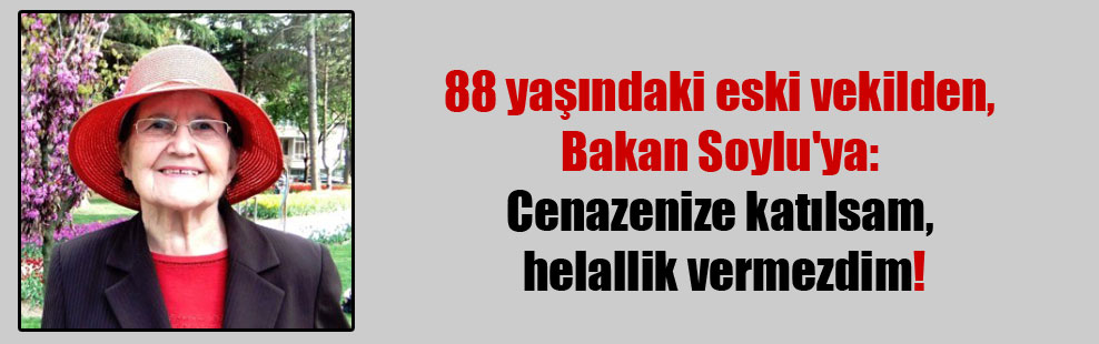 88 yaşındaki eski vekilden, Bakan Soylu'ya: Cenazenize katılsam, helallik vermezdim!
