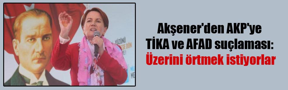 Akşener'den AKP'ye TİKA ve AFAD suçlaması: Üzerini örtmek istiyorlar