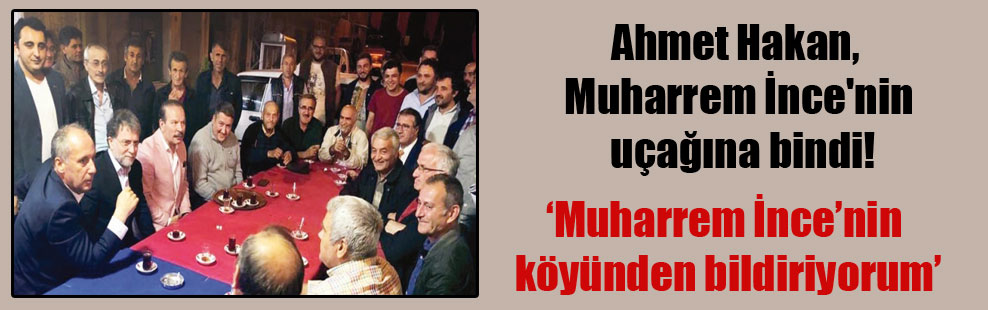 Ahmet Hakan, Muharrem İnce'nin uçağına bindi!