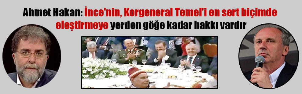 Ahmet Hakan: İnce'nin, Korgeneral Temel'i en sert biçimde eleştirmeye yerden göğe kadar hakkı vardır