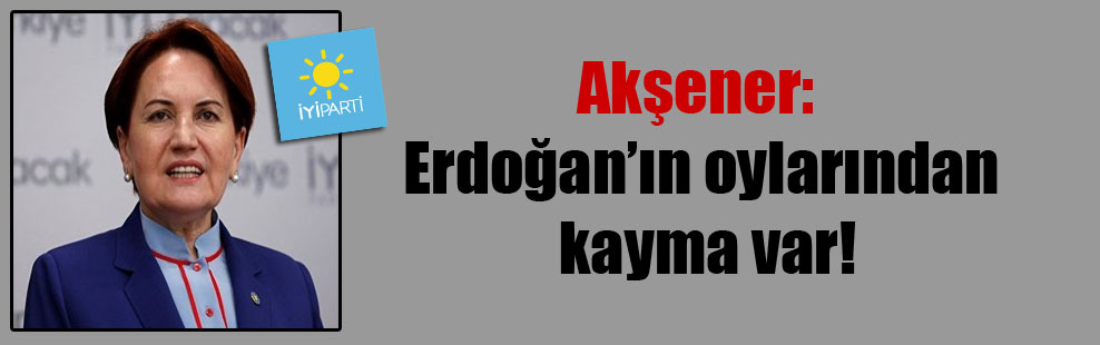 Akşener: Erdoğan'ın oylarından kayma var!