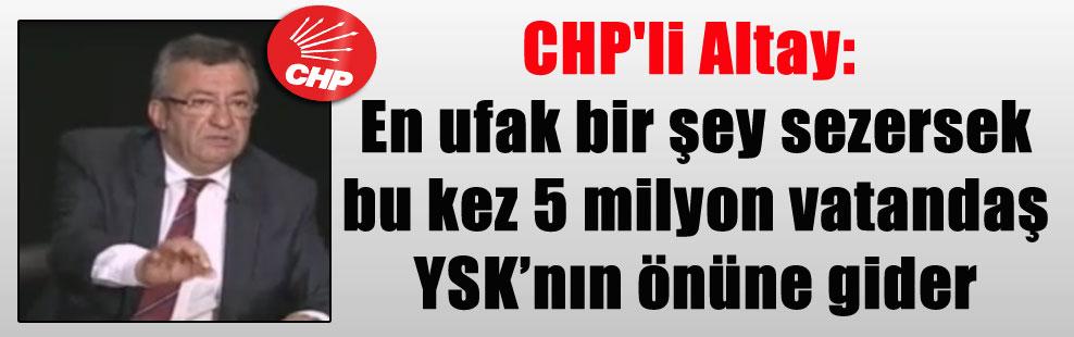 CHP'li Altay: En ufak bir şey sezersek bu kez 5 milyon vatandaş YSK'nın önüne gider