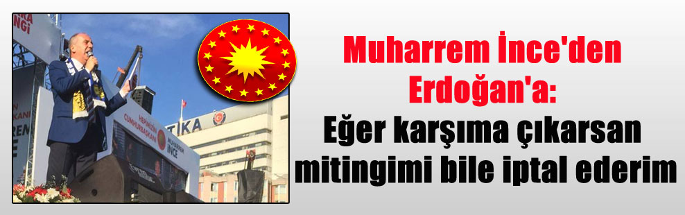 Muharrem İnce'den Erdoğan'a: Eğer karşıma çıkarsan mitingimi bile iptal ederim