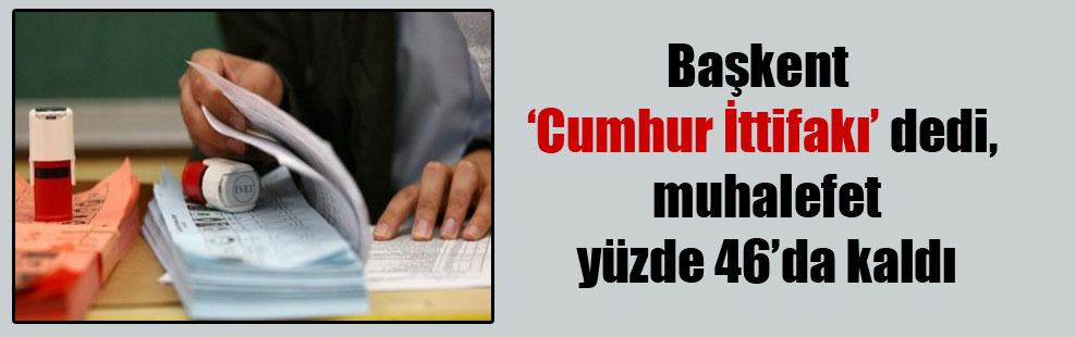 Başkent 'Cumhur İttifakı' dedi, muhalefet yüzde 46'da kaldı