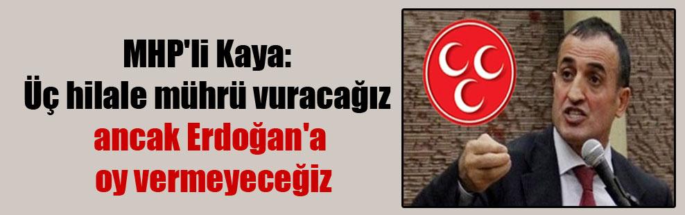 MHP'li Kaya: Üç hilale mührü vuracağız ancak Erdoğan'a oy vermeyeceğiz