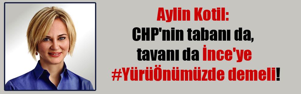 Aylin Kotil: CHP'nin tabanı da, tavanı da İnce'ye #YürüÖnümüzde demeli!