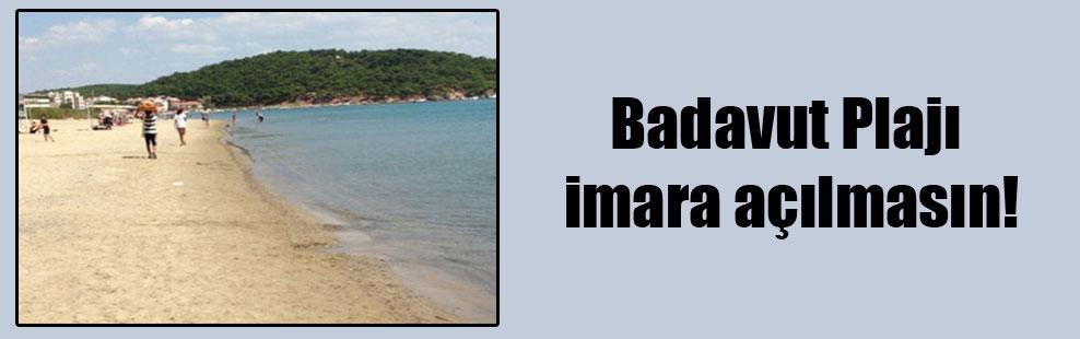 Badavut Plajı imara açılmasın!