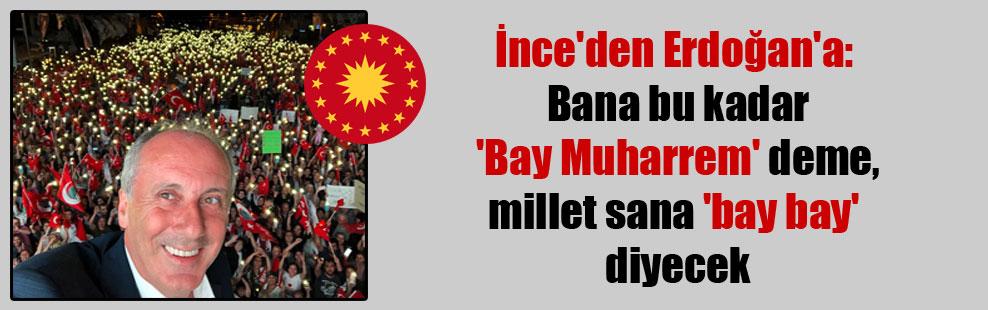 İnce'den Erdoğan'a: Bana bu kadar 'Bay Muharrem' deme, millet sana 'bay bay' diyecek