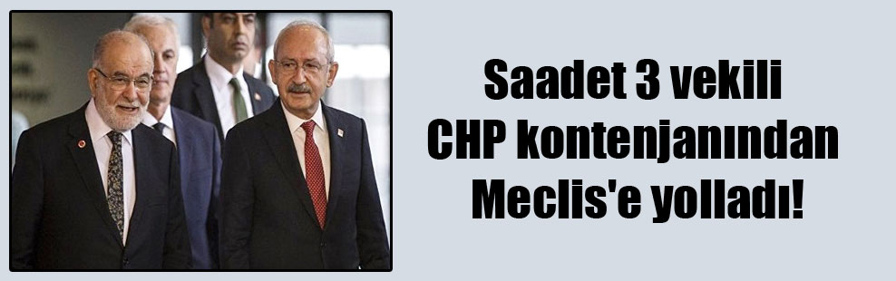 Saadet 3 vekili CHP kontenjanından Meclis'e yolladı!