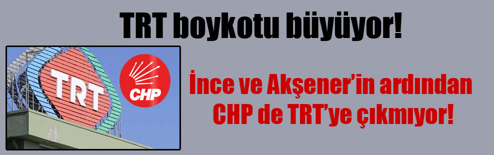TRT boykotu büyüyor: İnce ve Akşener'in ardından CHP de TRT'ye çıkmıyor!