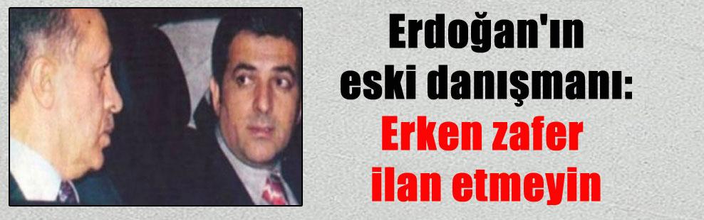 Erdoğan'ın eski danışmanı: Erken zafer ilan etmeyin