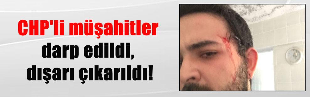 CHP'li müşahitler darp edildi, dışarı çıkarıldı!