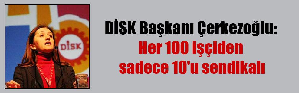 DİSK Başkanı Çerkezoğlu: Her 100 işçiden sadece 10'u sendikalı