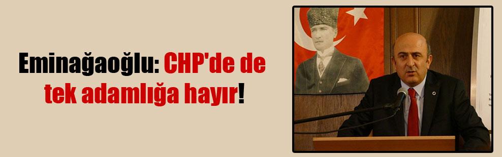 Eminağaoğlu: CHP'de de tek adamlığa hayır!