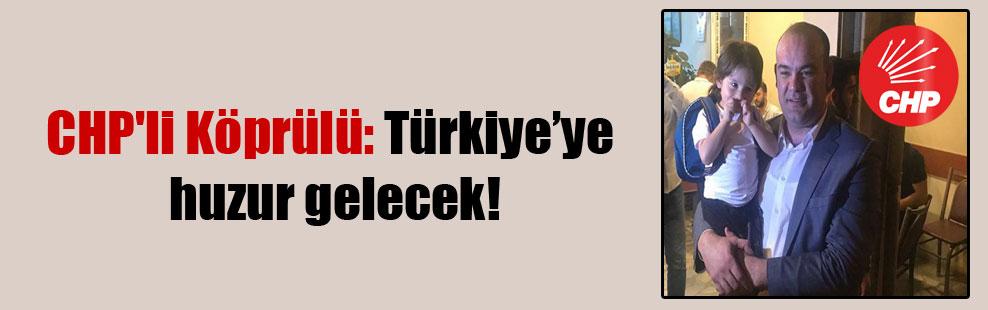 CHP'li Köprülü: Türkiye'ye huzur gelecek!