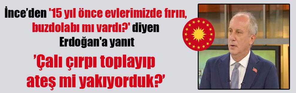 İnce'den '15 yıl önce evlerimizde fırın, buzdolabı mı vardı?' diyen Erdoğan'a yanıt