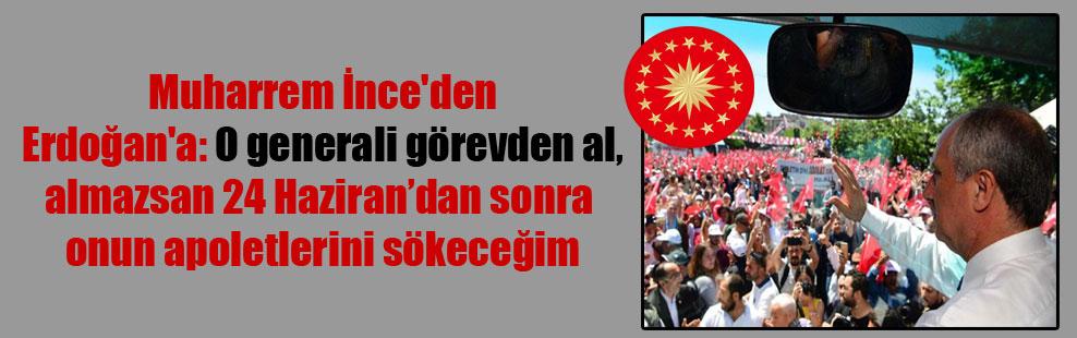 Muharrem İnce'den Erdoğan'a: O generali görevden al, almazsan 24 Haziran'dan sonra onun apoletlerini sökeceğim