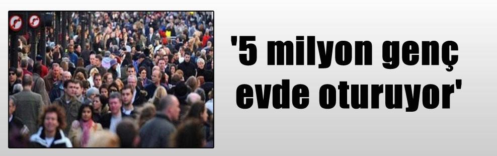 '5 milyon genç evde oturuyor'