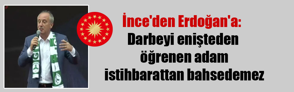 İnce'den Erdoğan'a: Darbeyi enişteden öğrenen adam istihbarattan bahsedemez