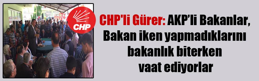 CHP'li Gürer: AKP'li Bakanlar, Bakan iken yapmadıklarını bakanlık biterken vaat ediyorlar