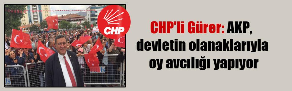 CHP'li Gürer: AKP, devletin olanaklarıyla oy avcılığı yapıyor