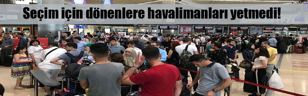 Seçim için dönenlere havalimanları yetmedi!