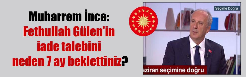 Muharrem İnce: Fethullah Gülen'in iade talebini neden 7 ay beklettiniz?