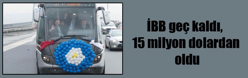 İBB geç kaldı, 15 milyon dolardan oldu