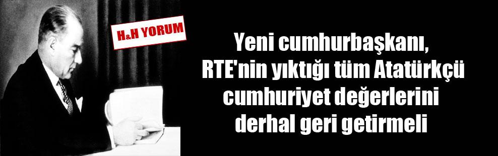 Yeni cumhurbaşkanı, RTE'nin yıktığı tüm Atatürkçü cumhuriyet değerlerini derhal geri getirmeli