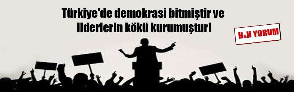 Türkiye'de demokrasi bitmiştir ve liderlerin kökü kurumuştur!